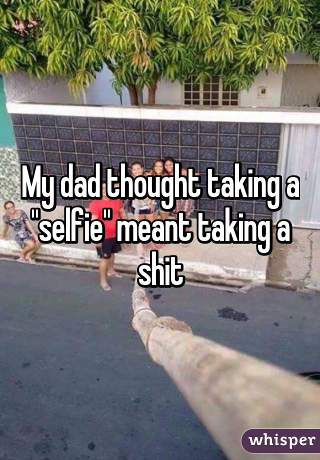 """My dad thought taking a """"selfie"""" meant taking a shit"""