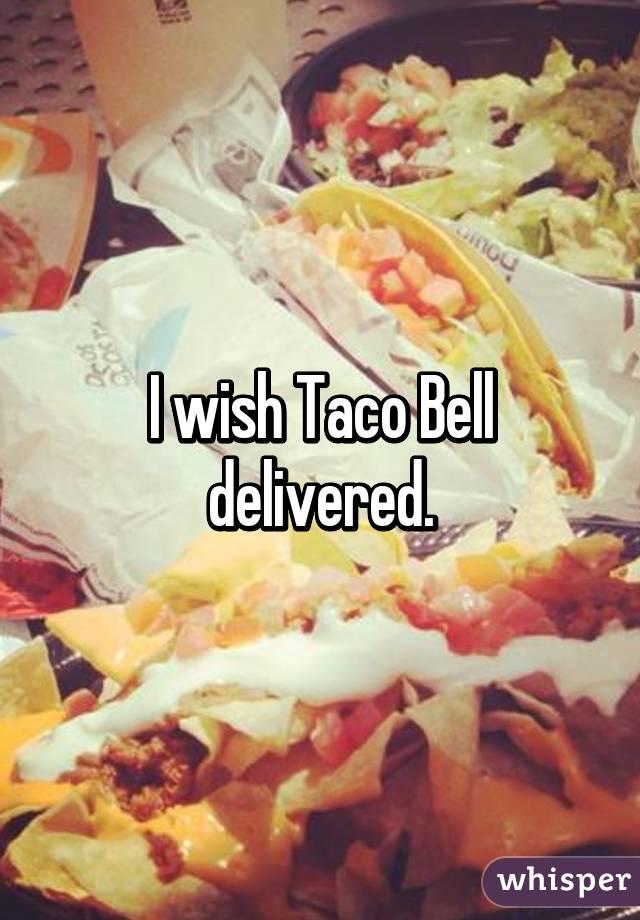 I wish Taco Bell delivered.