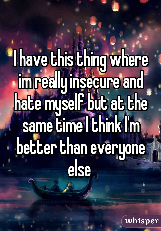 I have this thing where im really insecure and hate myself but at the same time I think I'm better than everyone else