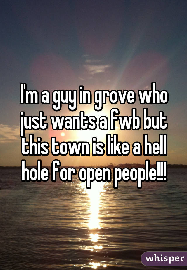 I'm a guy in grove who just wants a fwb but this town is like a hell hole for open people!!!