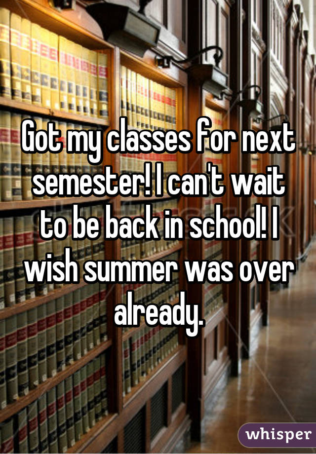 Got my classes for next semester! I can't wait to be back in school! I wish summer was over already.