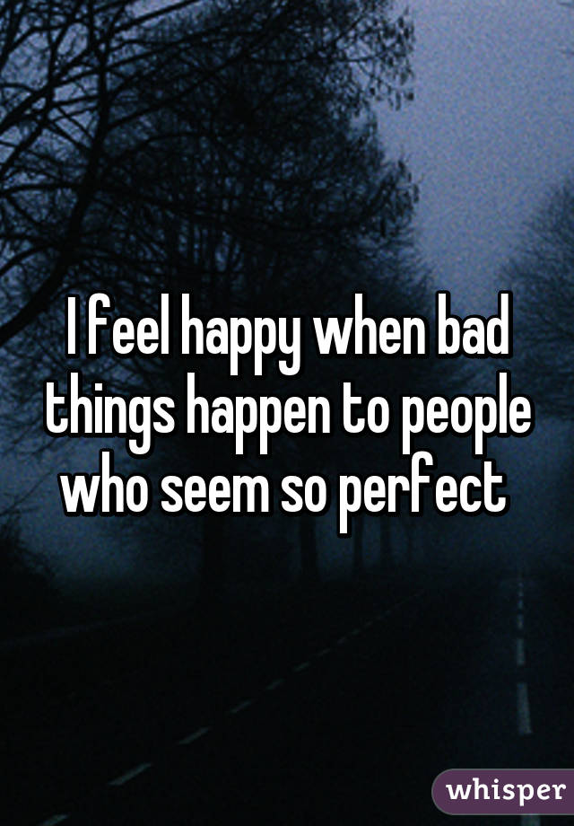 I feel happy when bad things happen to people who seem so perfect