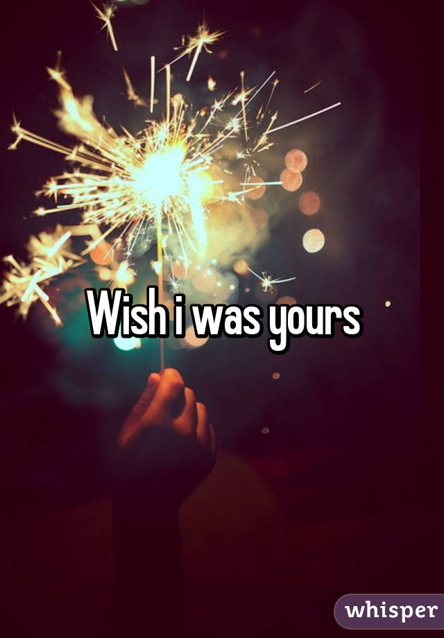 Wish i was yours