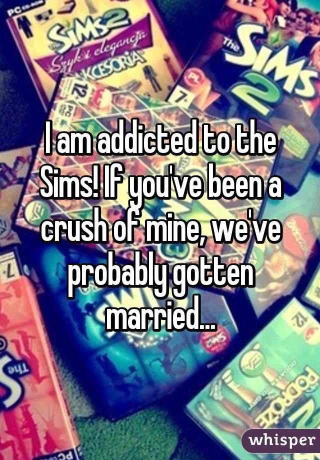 I am addicted to the Sims! If you've been a crush of mine, we've probably gotten married...