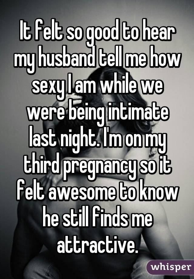 It felt so good to hear my husband tell me how sexy I am while we were being intimate last night. I'm on my third pregnancy so it felt awesome to know he still finds me attractive.