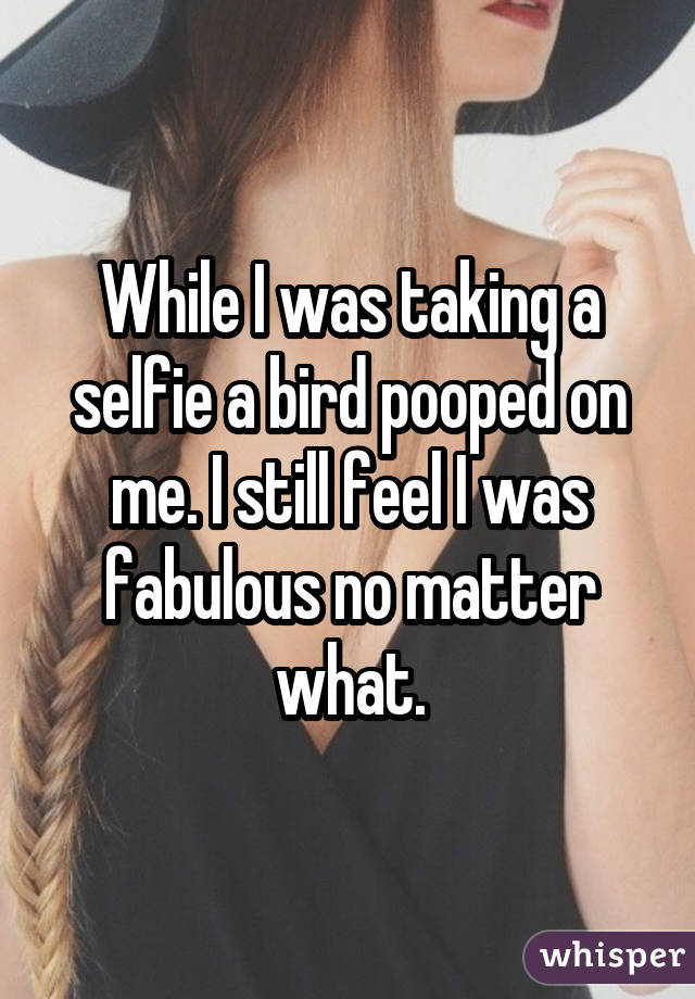 While I was taking a selfie a bird pooped on me. I still feel I was fabulous no matter what.