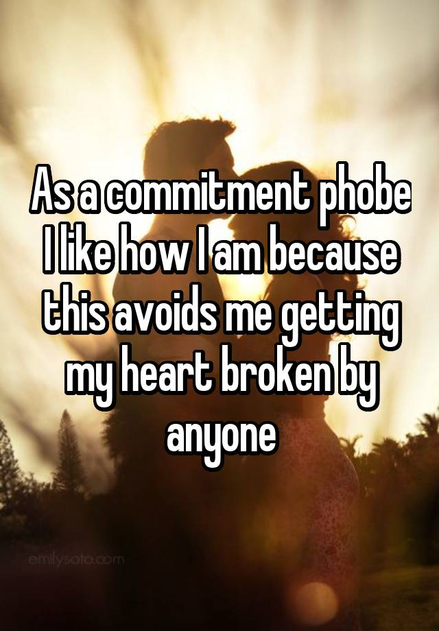 As a commitment phobe I like how I am because this avoids me getting my heart broken by anyone