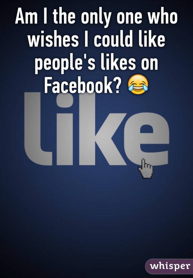 Am I the only one who wishes I could like people's likes on Facebook? 😂