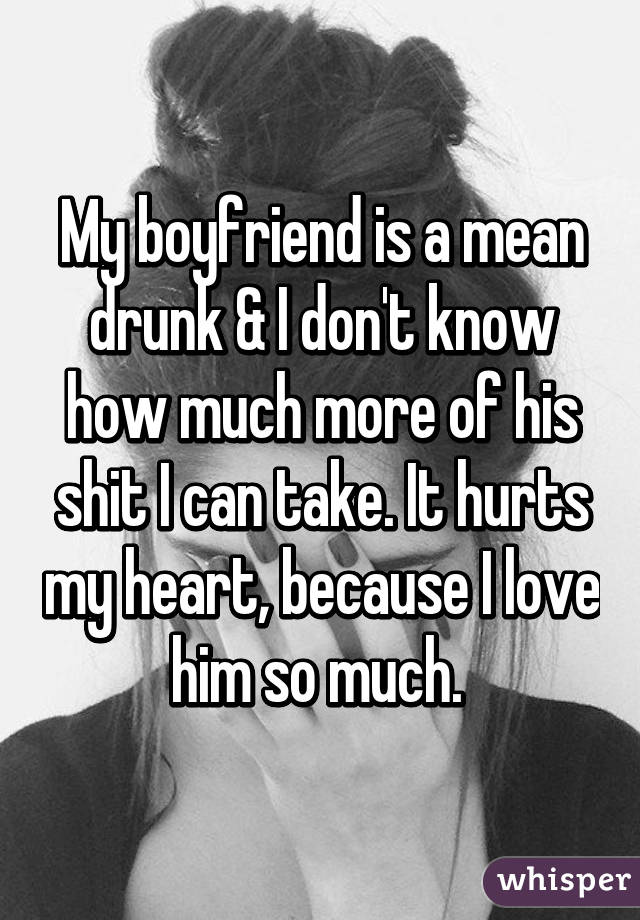 My boyfriend is a mean drunk & I don't know how much more of his shit I can take. It hurts my heart, because I love him so much.