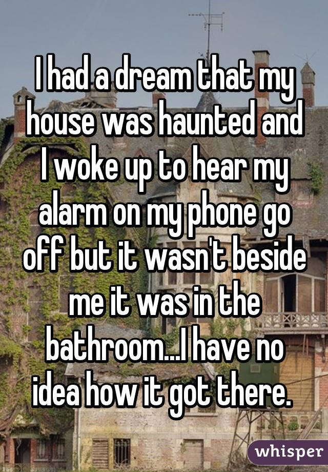 I had a dream that my house was haunted and I woke up to hear my alarm on my phone go off but it wasn't beside me it was in the bathroom...I have no idea how it got there.