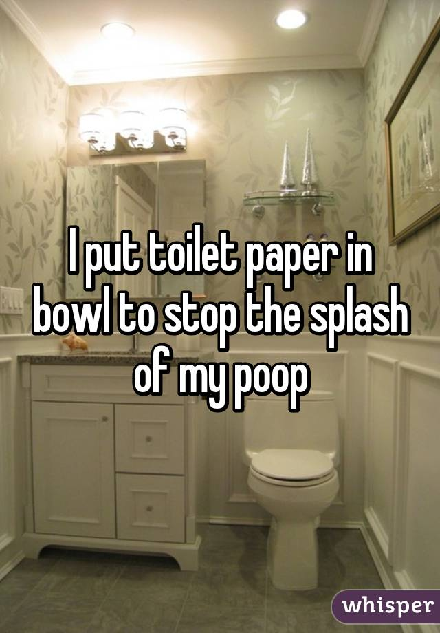 I put toilet paper in bowl to stop the splash of my poop