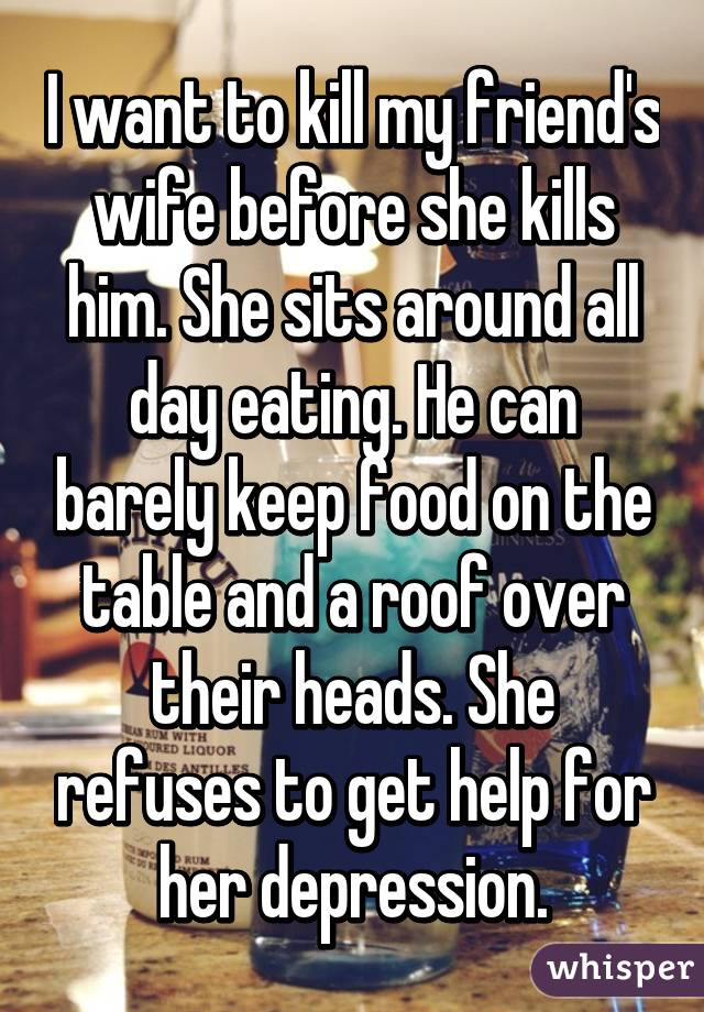 I want to kill my friend's wife before she kills him. She sits around all day eating. He can barely keep food on the table and a roof over their heads. She refuses to get help for her depression.