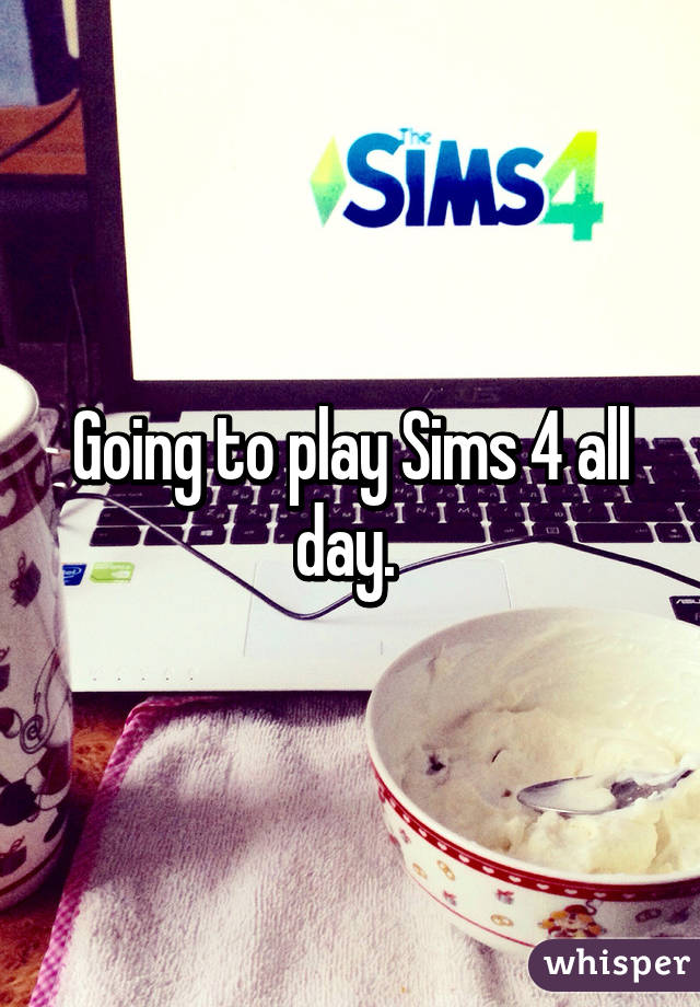 Going to play Sims 4 all day.