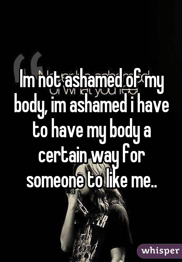 Im not ashamed of my body, im ashamed i have to have my body a certain way for someone to like me..