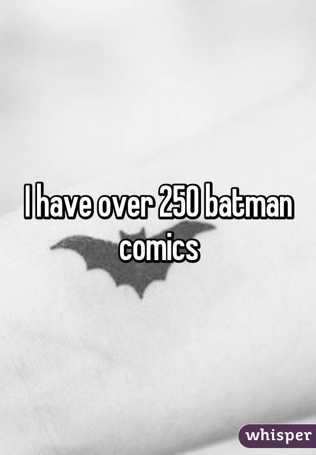 I have over 250 batman comics