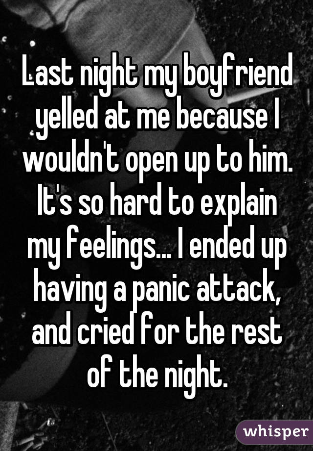 Last night my boyfriend yelled at me because I wouldn't open up to him. It's so hard to explain my feelings... I ended up having a panic attack, and cried for the rest of the night.