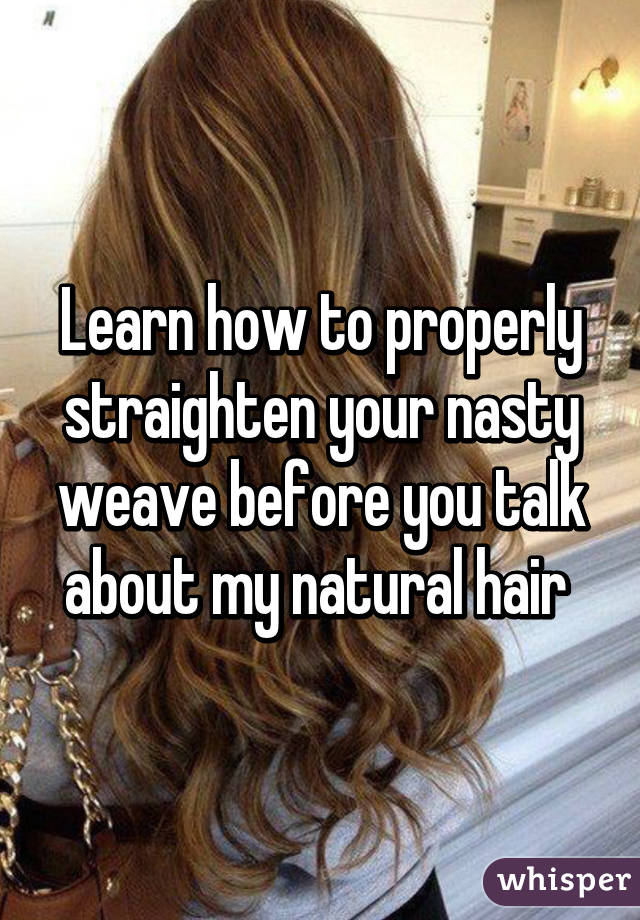 Learn how to properly straighten your nasty weave before you talk about my natural hair