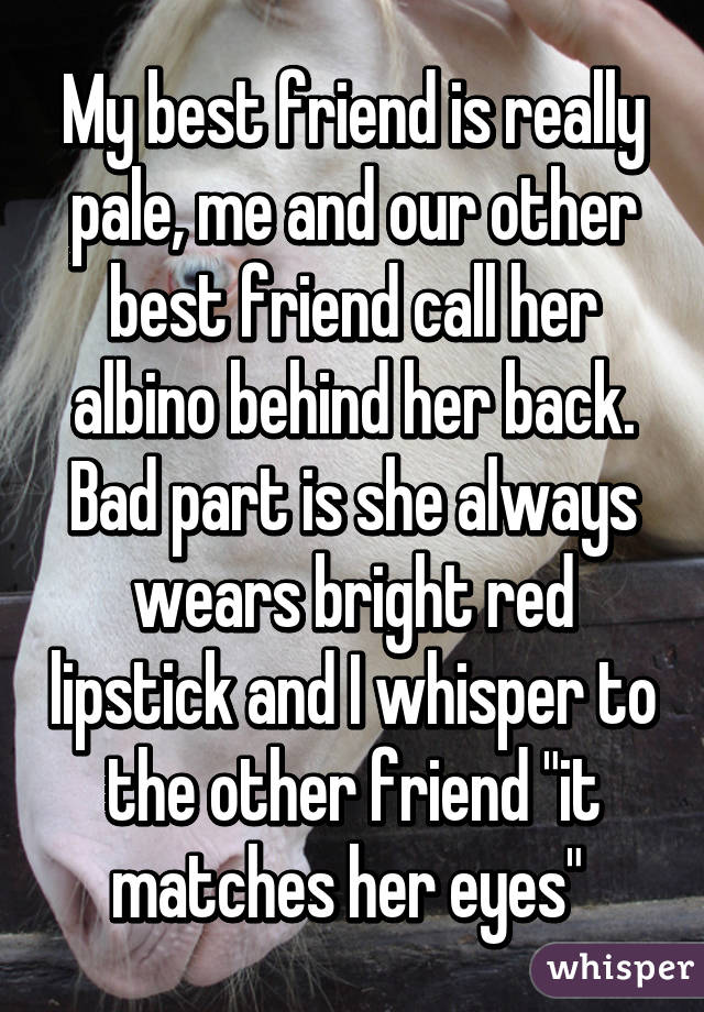 """My best friend is really pale, me and our other best friend call her albino behind her back. Bad part is she always wears bright red lipstick and I whisper to the other friend """"it matches her eyes"""""""