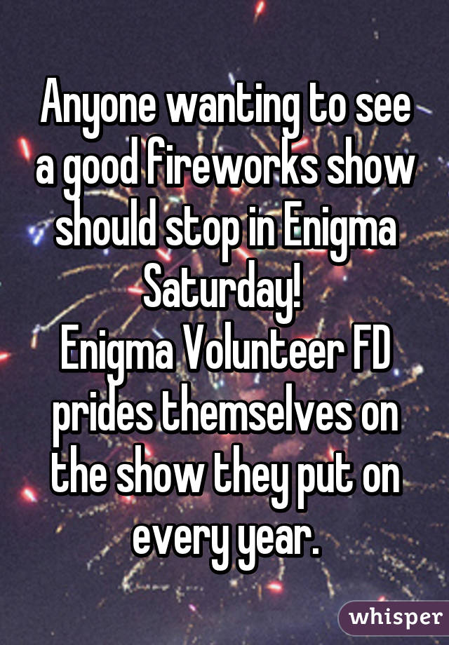 Anyone wanting to see a good fireworks show should stop in Enigma Saturday!  Enigma Volunteer FD prides themselves on the show they put on every year.