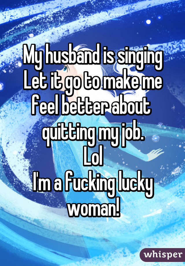 My husband is singing Let it go to make me feel better about  quitting my job. Lol I'm a fucking lucky woman!