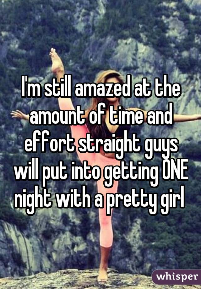 I'm still amazed at the amount of time and effort straight guys will put into getting ONE night with a pretty girl