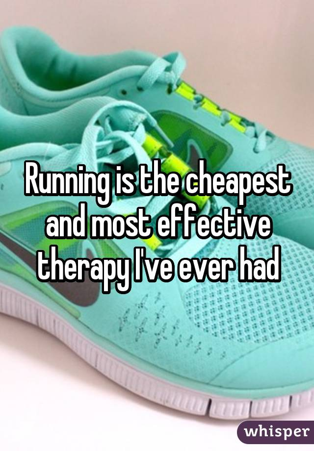 Running is the cheapest and most effective therapy I