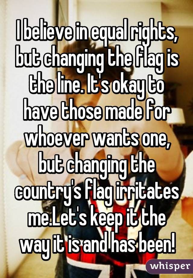 I believe in equal rights, but changing the flag is the line. It's okay to have those made for whoever wants one, but changing the country's flag irritates me.Let's keep it the way it is and has been!