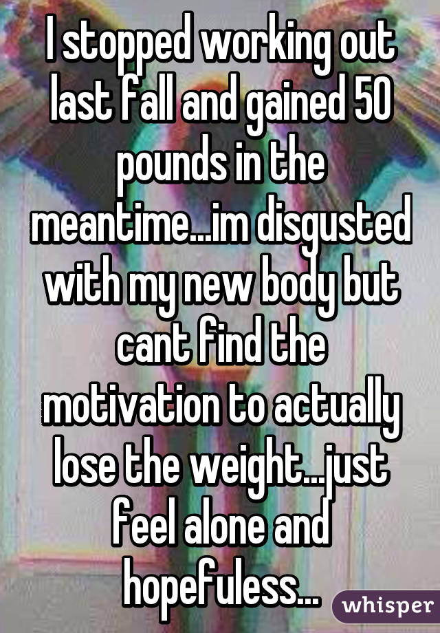 I stopped working out last fall and gained 50 pounds in the meantime...im disgusted with my new body but cant find the motivation to actually lose the weight...just feel alone and hopefuless...