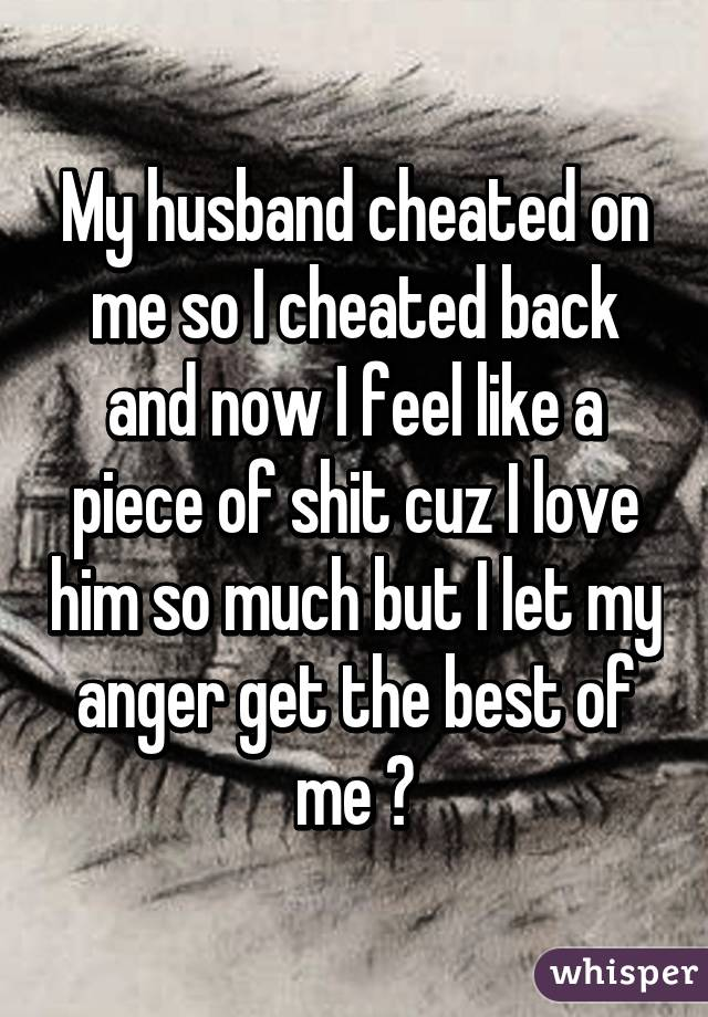 My husband cheated on me so I cheated back and now I feel like a piece of shit cuz I love him so much but I let my anger get the best of me 😔
