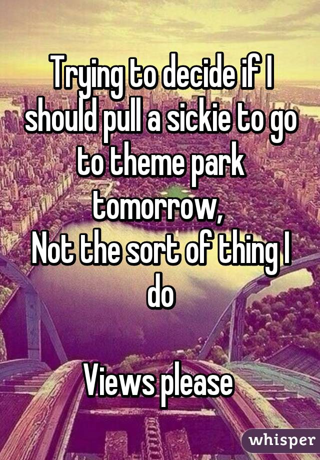 Trying to decide if I should pull a sickie to go to theme park tomorrow,  Not the sort of thing I do  Views please