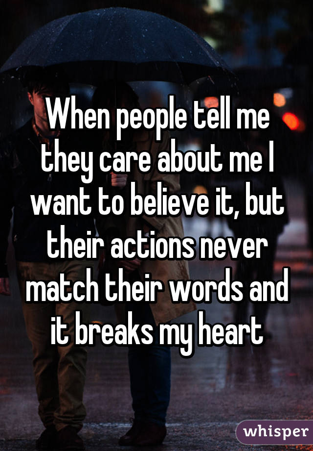When people tell me they care about me I want to believe it, but their actions never match their words and it breaks my heart