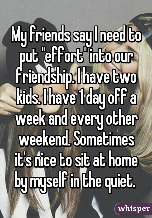"""My friends say I need to put """"effort"""" into our friendship. I have two kids. I have 1 day off a week and every other weekend. Sometimes it's nice to sit at home by myself in the quiet."""