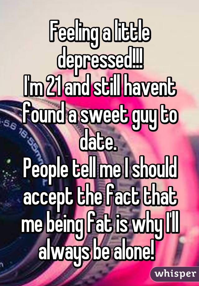 Feeling a little depressed!!! I'm 21 and still havent found a sweet guy to date.  People tell me I should accept the fact that me being fat is why I'll always be alone!