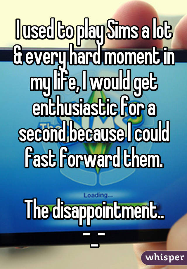 I used to play Sims a lot & every hard moment in my life, I would get enthusiastic for a second because I could fast forward them.  The disappointment.. -_-