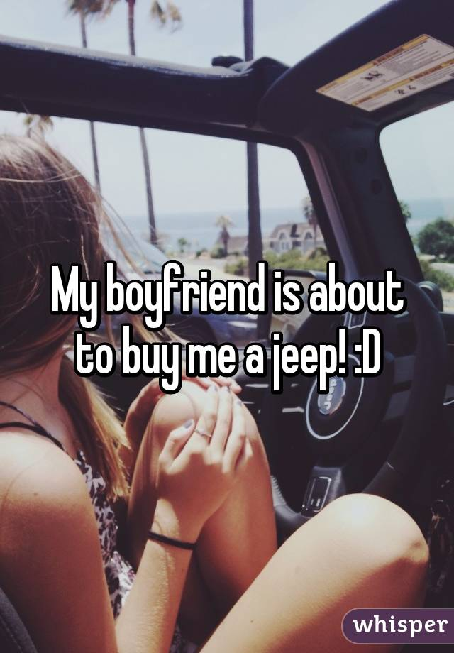 My boyfriend is about to buy me a jeep! :D