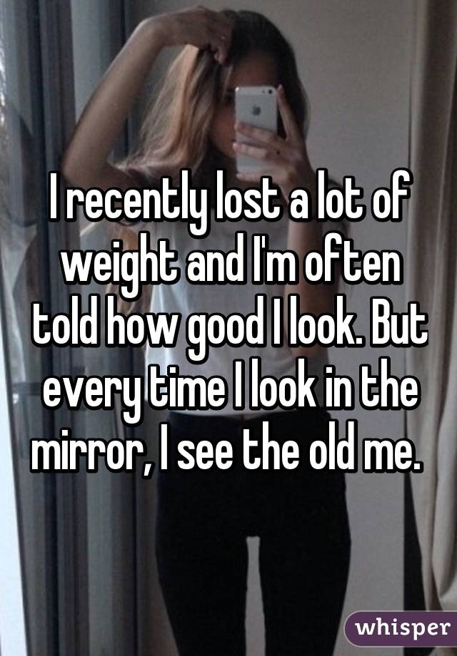 I recently lost a lot of weight and I'm often told how good I look. But every time I look in the mirror, I see the old me.
