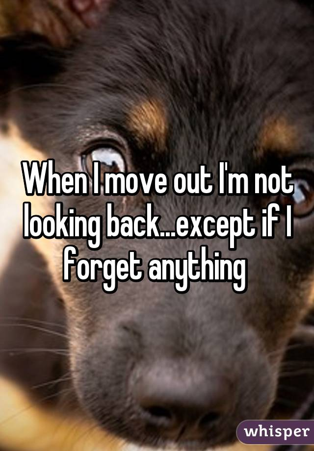 When I move out I'm not looking back...except if I forget anything