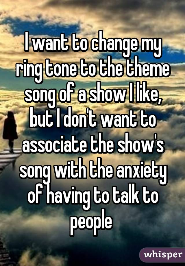 I want to change my ring tone to the theme song of a show I like, but I don't want to associate the show's song with the anxiety of having to talk to people