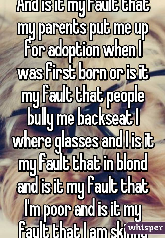 And is it my fault that my parents put me up for adoption when I was first born or is it my fault that people bully me backseat I where glasses and I is it my fault that in blond and is it my fault that I'm poor and is it my fault that I am skinny