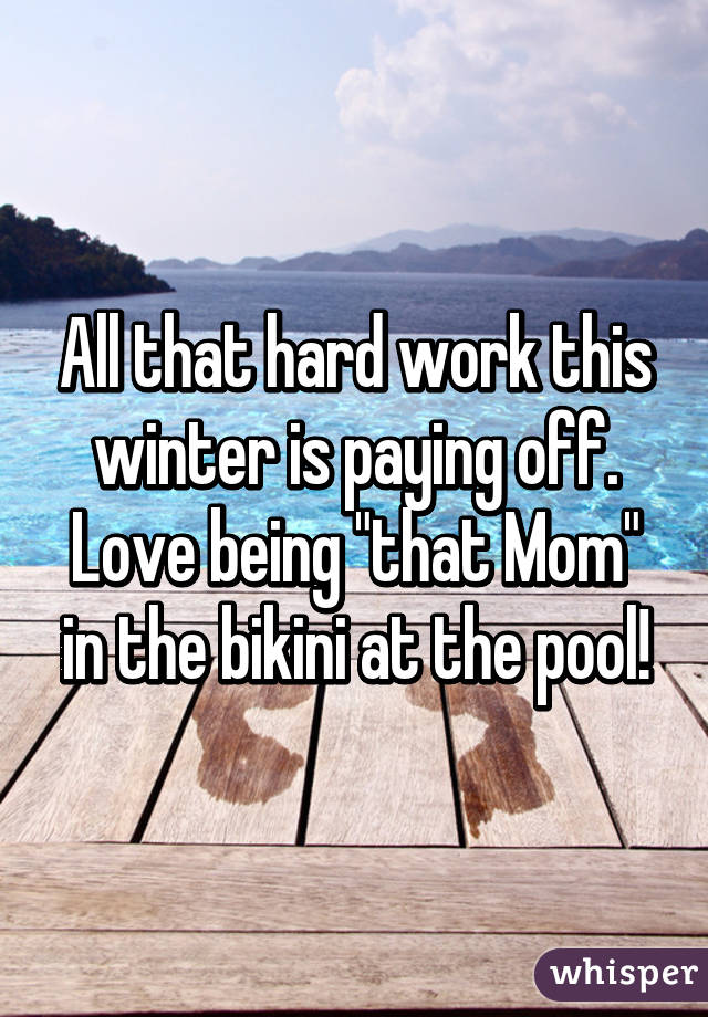 """All that hard work this winter is paying off. Love being """"that Mom"""" in the bikini at the pool!"""