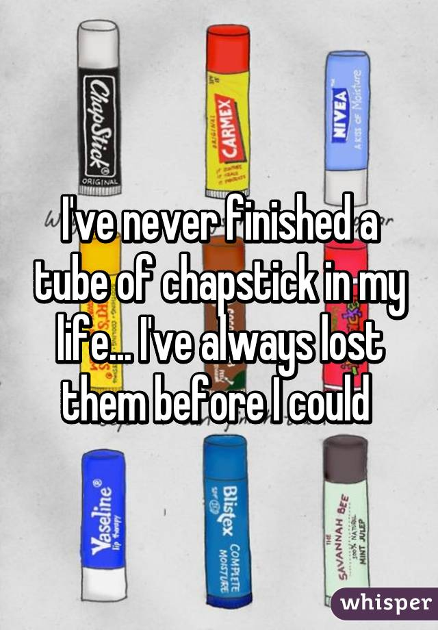 I've never finished a tube of chapstick in my life... I've always lost them before I could