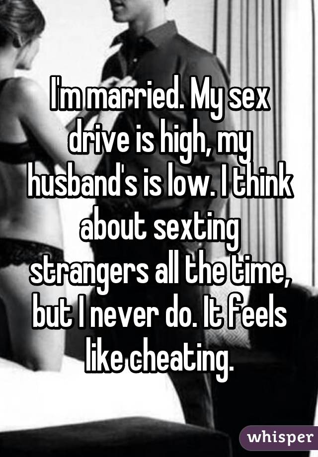 I'm married. My sex drive is high, my husband's is low. I think about sexting strangers all the time, but I never do. It feels like cheating.