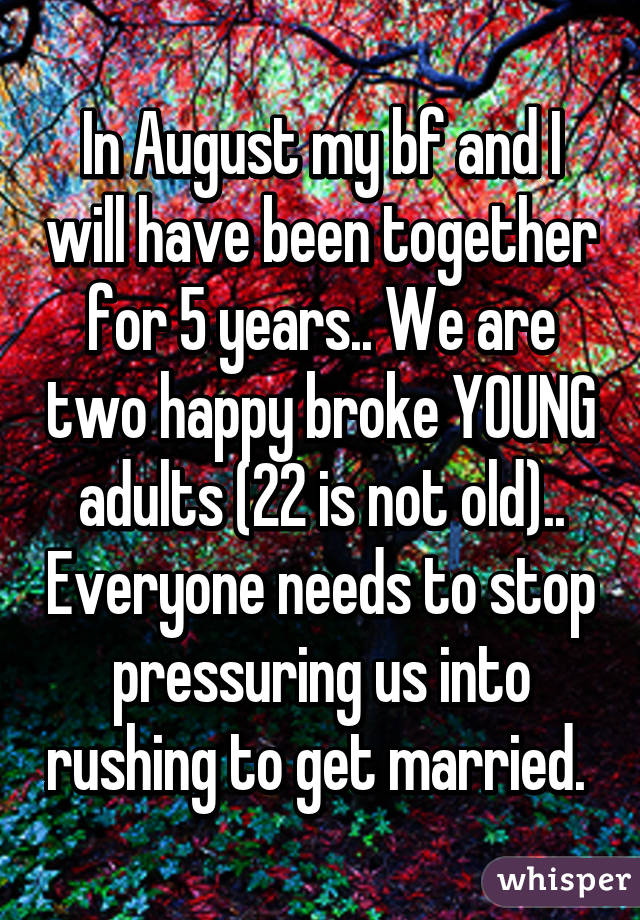 In August my bf and I will have been together for 5 years.. We are two happy broke YOUNG adults (22 is not old).. Everyone needs to stop pressuring us into rushing to get married.