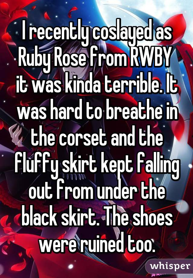 I recently coslayed as Ruby Rose from RWBY  it was kinda terrible. It was hard to breathe in the corset and the fluffy skirt kept falling out from under the black skirt. The shoes were ruined too.