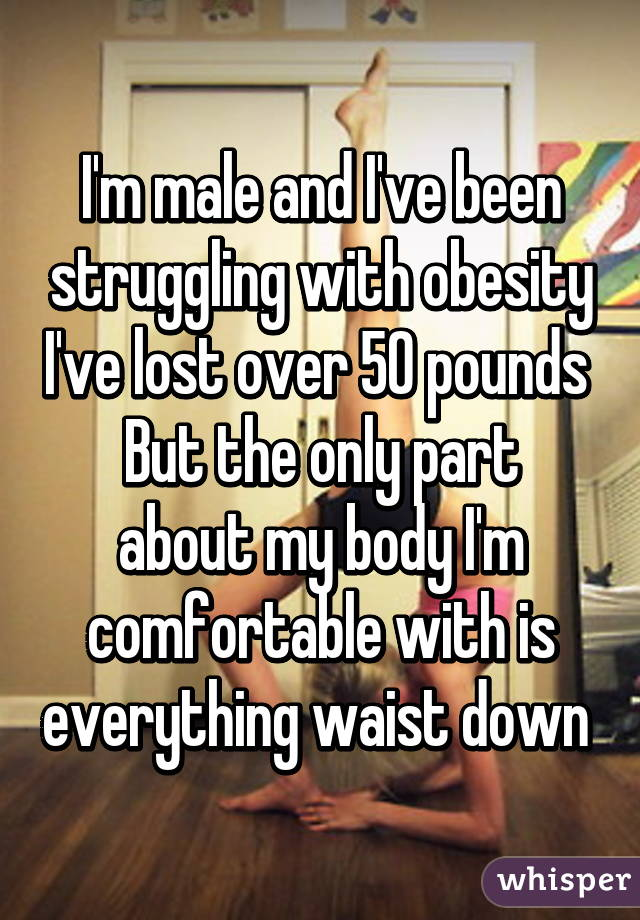 I'm male and I've been struggling with obesity I've lost over 50 pounds  But the only part about my body I'm comfortable with is everything waist down