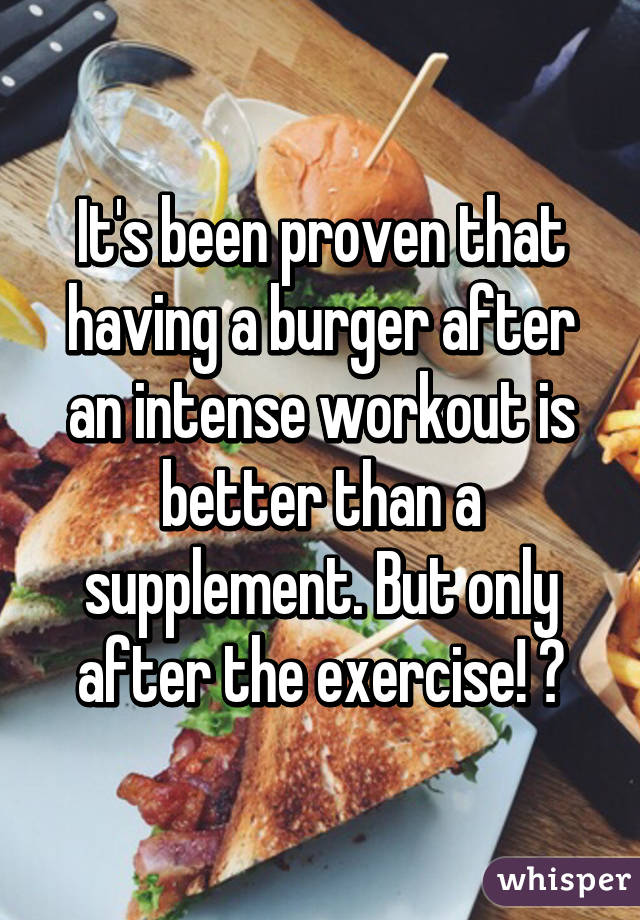 It's been proven that having a burger after an intense workout is better than a supplement. But only after the exercise! 😘