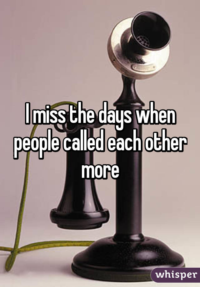 I miss the days when people called each other more