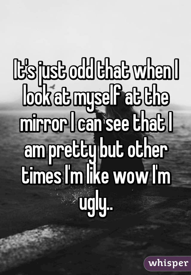 It's just odd that when I look at myself at the mirror I can see that I am pretty but other times I'm like wow I'm ugly..