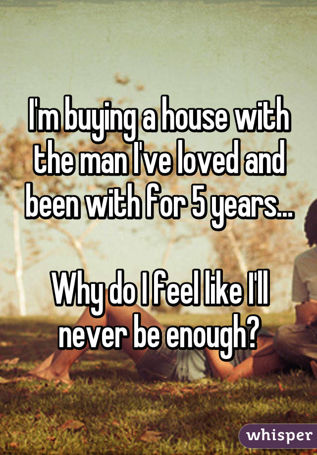 I'm buying a house with the man I've loved and been with for 5 years...  Why do I feel like I'll never be enough?