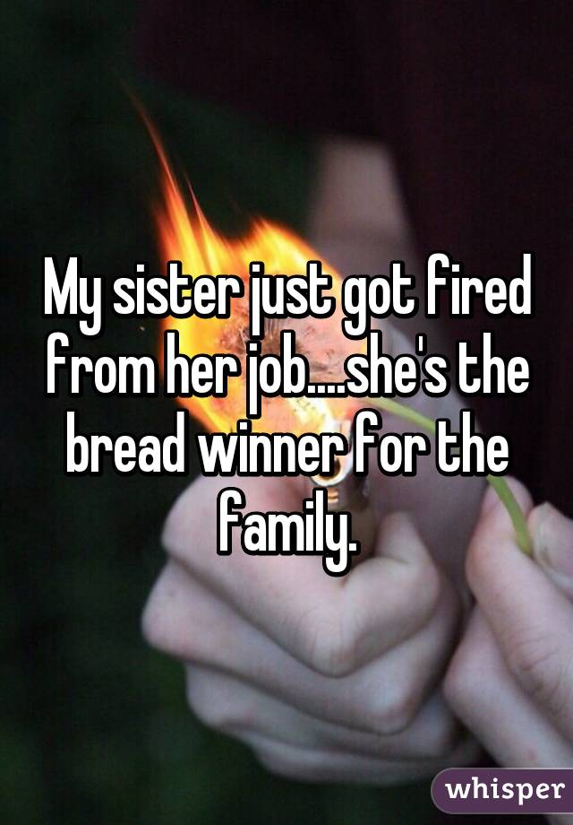 My sister just got fired from her job....she's the bread winner for the family.